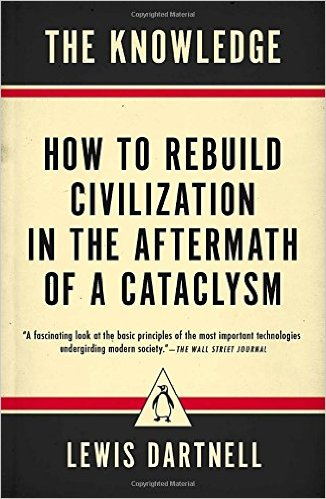 The Knowledge: How To Rebuild Our Civilization In The Aftermath Of A Cataclysm